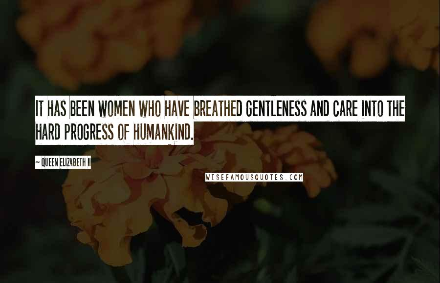 Queen Elizabeth II quotes: It has been women who have breathed gentleness and care into the hard progress of humankind.