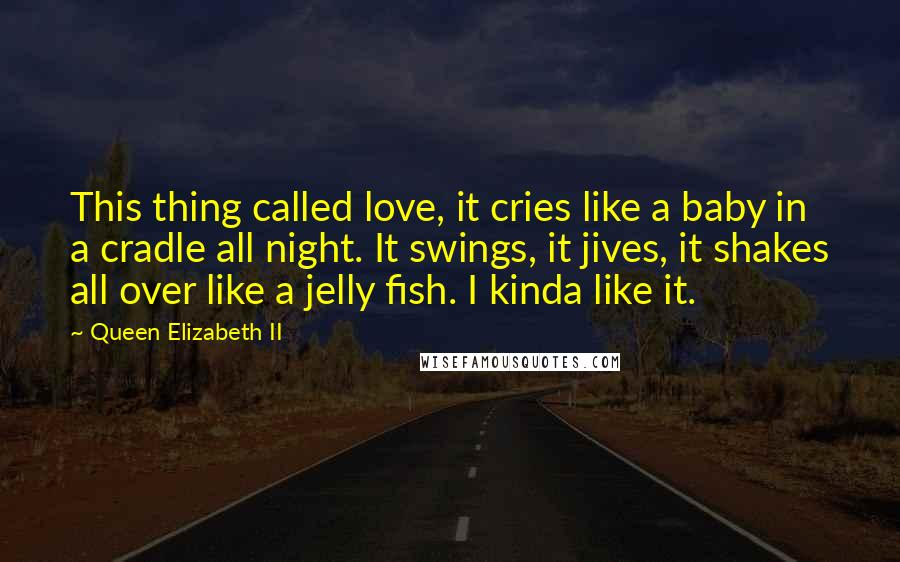 Queen Elizabeth II quotes: This thing called love, it cries like a baby in a cradle all night. It swings, it jives, it shakes all over like a jelly fish. I kinda like it.
