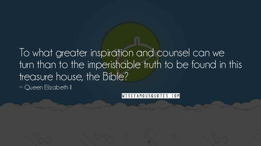 Queen Elizabeth II quotes: To what greater inspiration and counsel can we turn than to the imperishable truth to be found in this treasure house, the Bible?