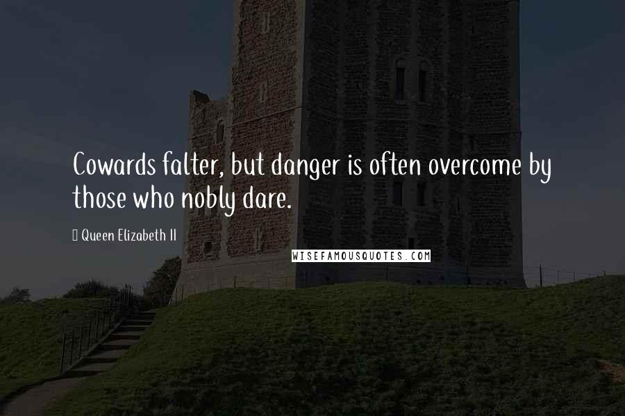 Queen Elizabeth II quotes: Cowards falter, but danger is often overcome by those who nobly dare.