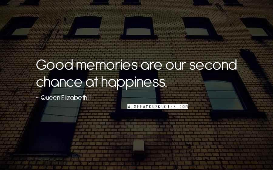 Queen Elizabeth II quotes: Good memories are our second chance at happiness.
