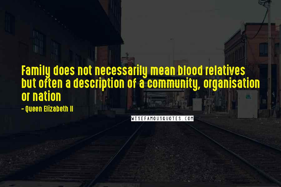 Queen Elizabeth II quotes: Family does not necessarily mean blood relatives but often a description of a community, organisation or nation