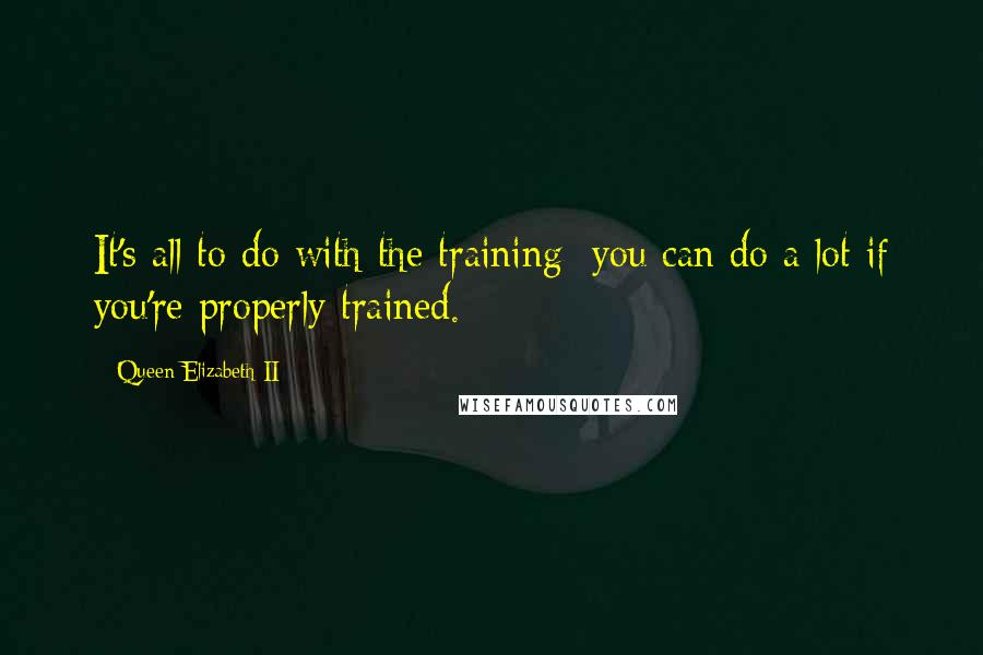 Queen Elizabeth II quotes: It's all to do with the training: you can do a lot if you're properly trained.