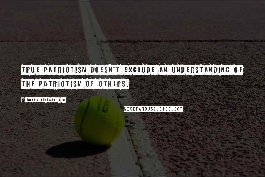 Queen Elizabeth II quotes: True patriotism doesn't exclude an understanding of the patriotism of others.