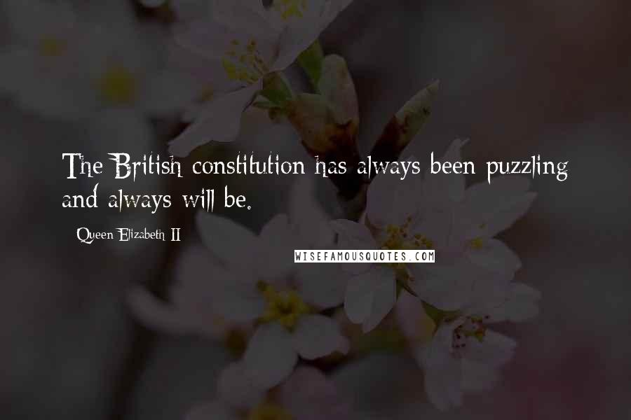 Queen Elizabeth II quotes: The British constitution has always been puzzling and always will be.