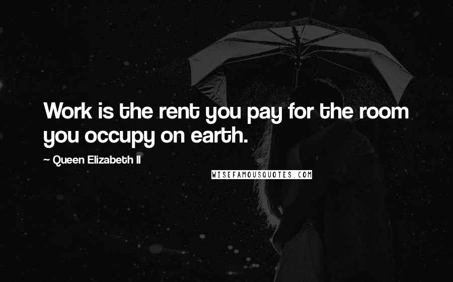 Queen Elizabeth II quotes: Work is the rent you pay for the room you occupy on earth.