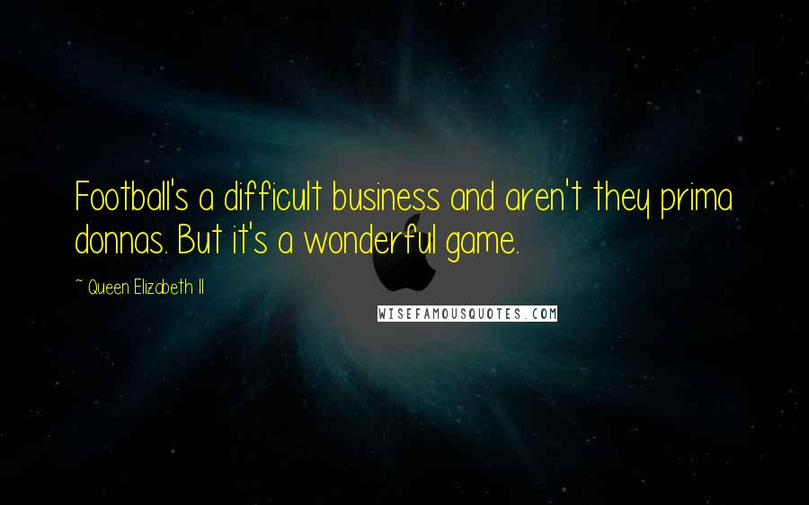 Queen Elizabeth II quotes: Football's a difficult business and aren't they prima donnas. But it's a wonderful game.