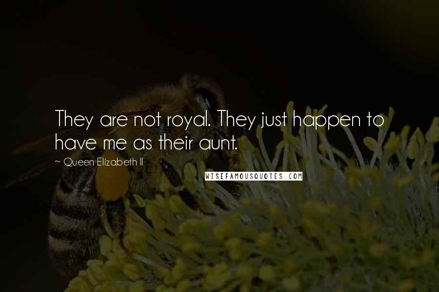 Queen Elizabeth II quotes: They are not royal. They just happen to have me as their aunt.