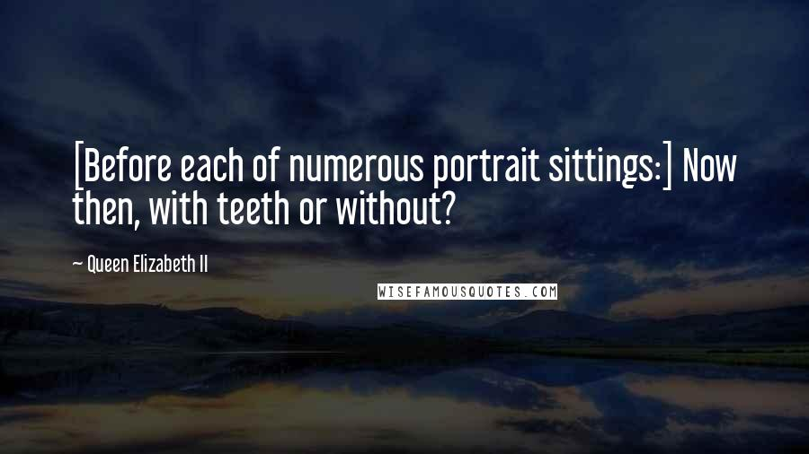 Queen Elizabeth II quotes: [Before each of numerous portrait sittings:] Now then, with teeth or without?