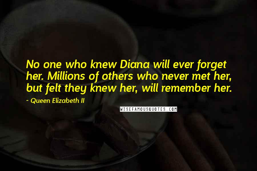 Queen Elizabeth II quotes: No one who knew Diana will ever forget her. Millions of others who never met her, but felt they knew her, will remember her.