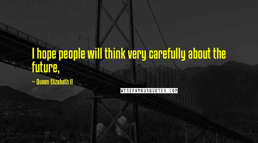 Queen Elizabeth II quotes: I hope people will think very carefully about the future,