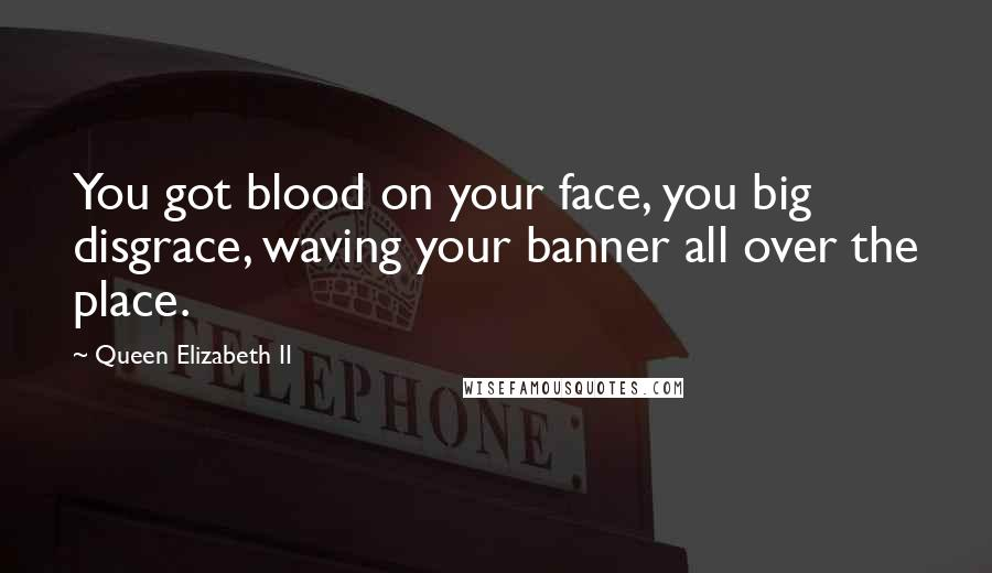Queen Elizabeth II quotes: You got blood on your face, you big disgrace, waving your banner all over the place.