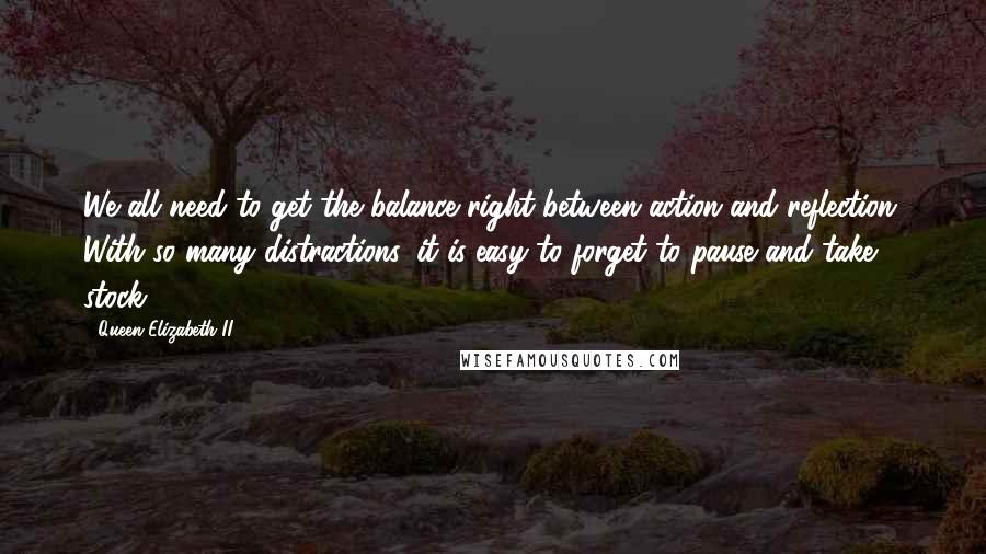 Queen Elizabeth II quotes: We all need to get the balance right between action and reflection. With so many distractions, it is easy to forget to pause and take stock.