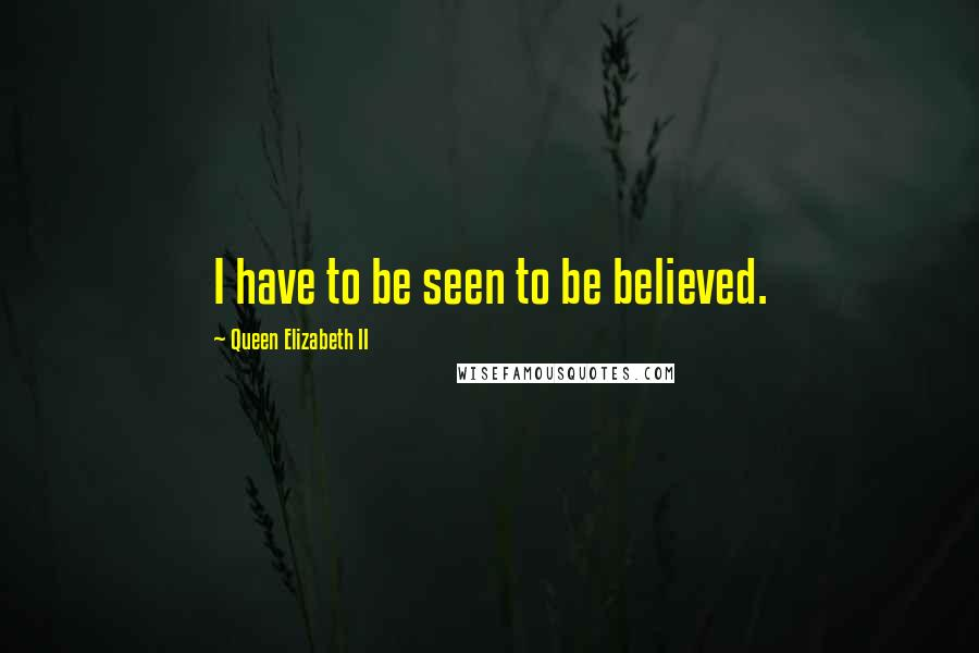 Queen Elizabeth II quotes: I have to be seen to be believed.
