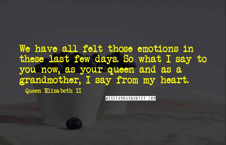 Queen Elizabeth II quotes: We have all felt those emotions in these last few days. So what I say to you now, as your queen and as a grandmother, I say from my heart.