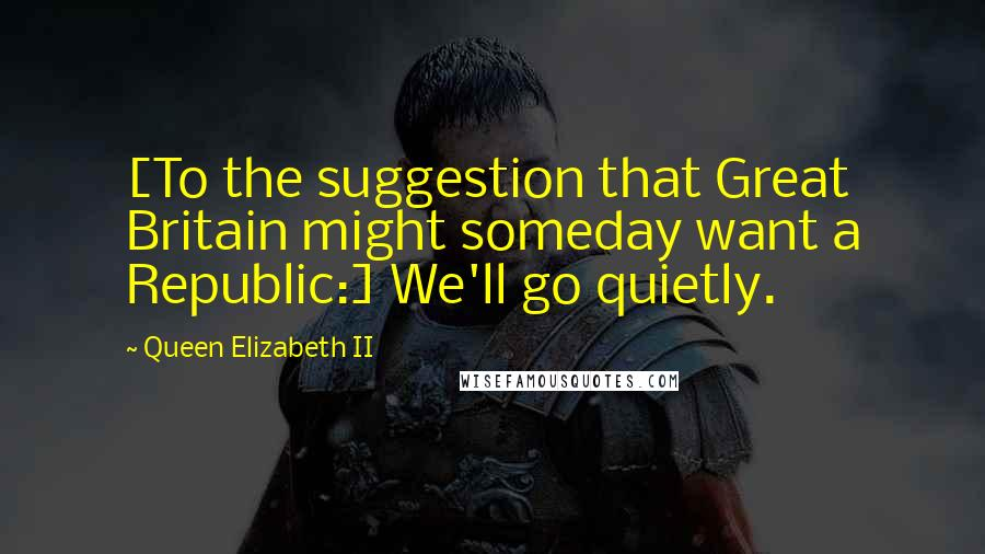 Queen Elizabeth II quotes: [To the suggestion that Great Britain might someday want a Republic:] We'll go quietly.