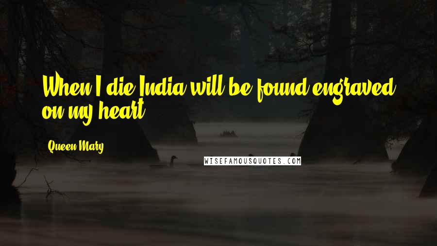 Queen Mary quotes: When I die India will be found engraved on my heart.
