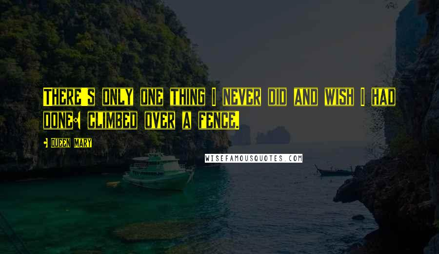 Queen Mary quotes: There's only one thing I never did and wish I had done: climbed over a fence.