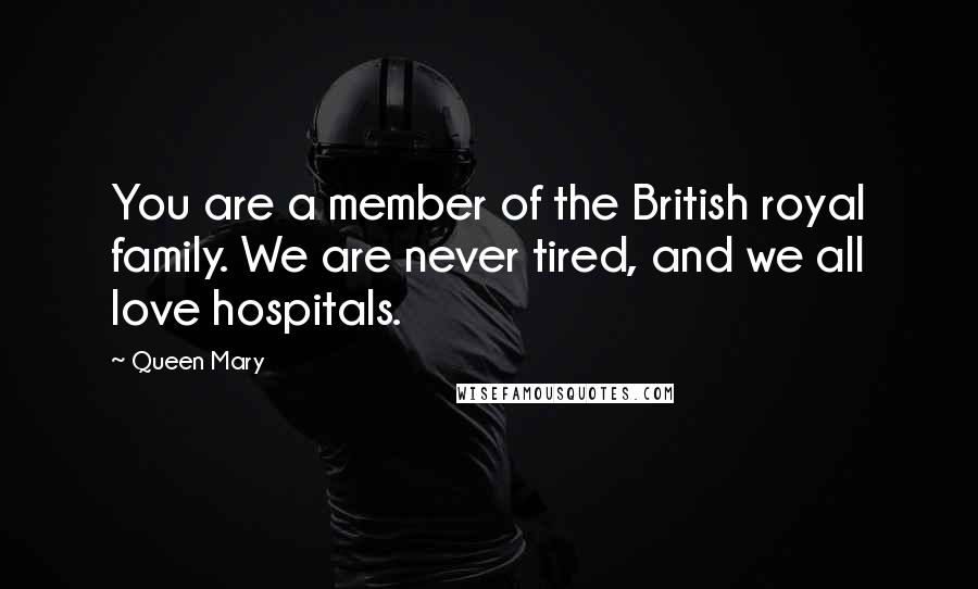 Queen Mary quotes: You are a member of the British royal family. We are never tired, and we all love hospitals.