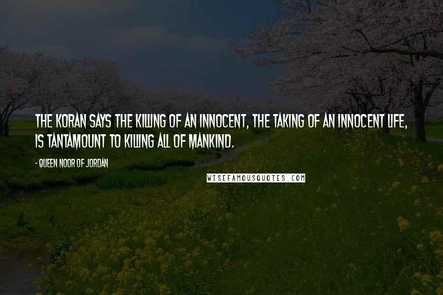 Queen Noor Of Jordan quotes: The Koran says the killing of an innocent, the taking of an innocent life, is tantamount to killing all of mankind.