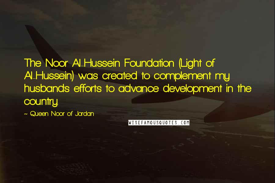 Queen Noor Of Jordan quotes: The Noor Al-Hussein Foundation (Light of Al-Hussein) was created to complement my husband's efforts to advance development in the country.