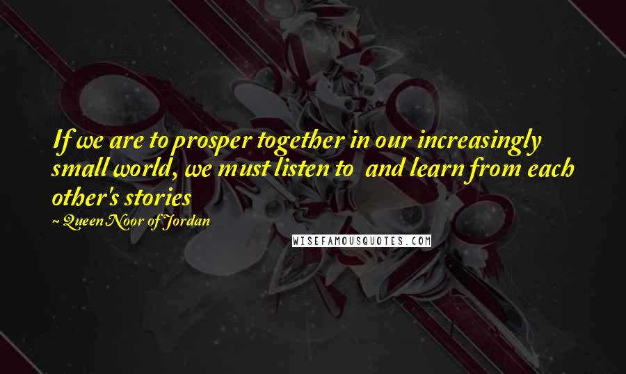 Queen Noor Of Jordan quotes: If we are to prosper together in our increasingly small world, we must listen to and learn from each other's stories