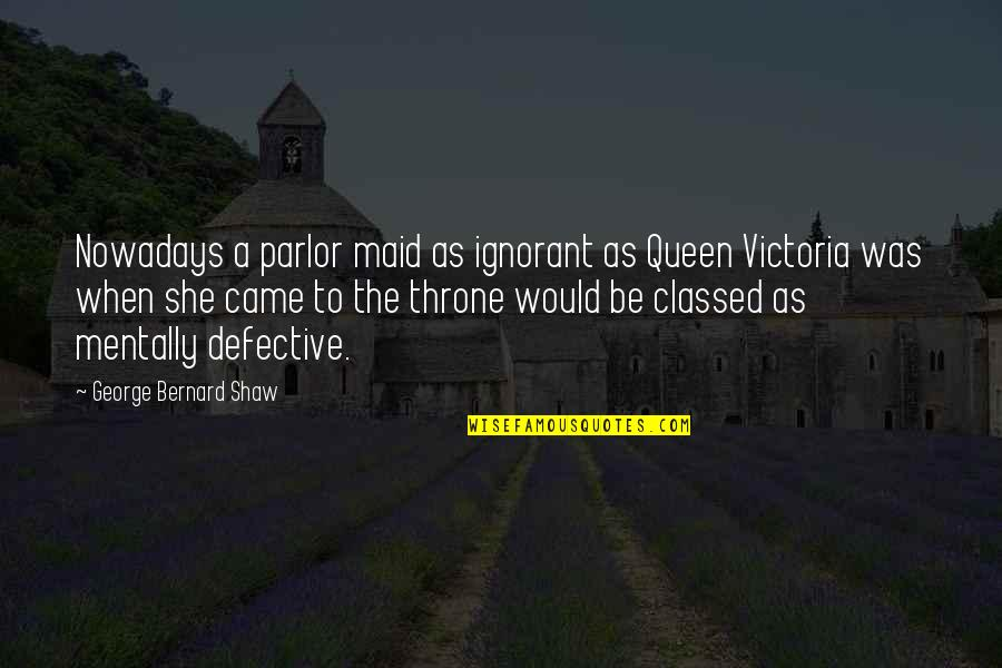 Queen Victoria's Quotes By George Bernard Shaw: Nowadays a parlor maid as ignorant as Queen