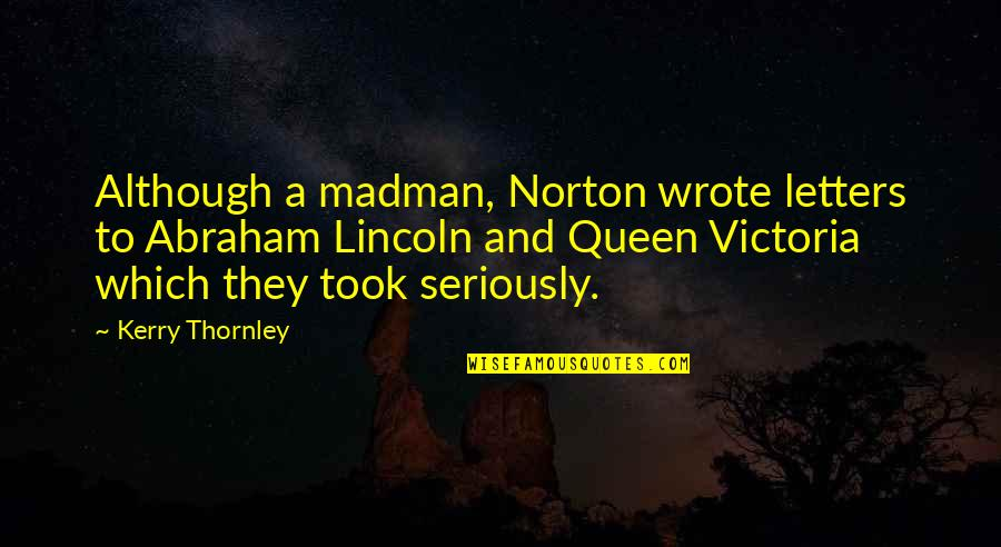 Queen Victoria's Quotes By Kerry Thornley: Although a madman, Norton wrote letters to Abraham