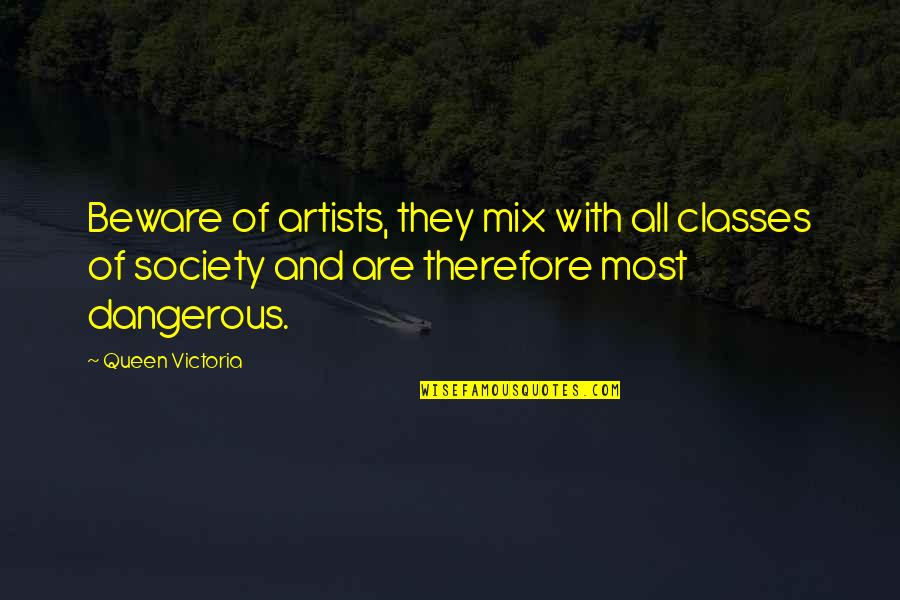 Queen Victoria's Quotes By Queen Victoria: Beware of artists, they mix with all classes