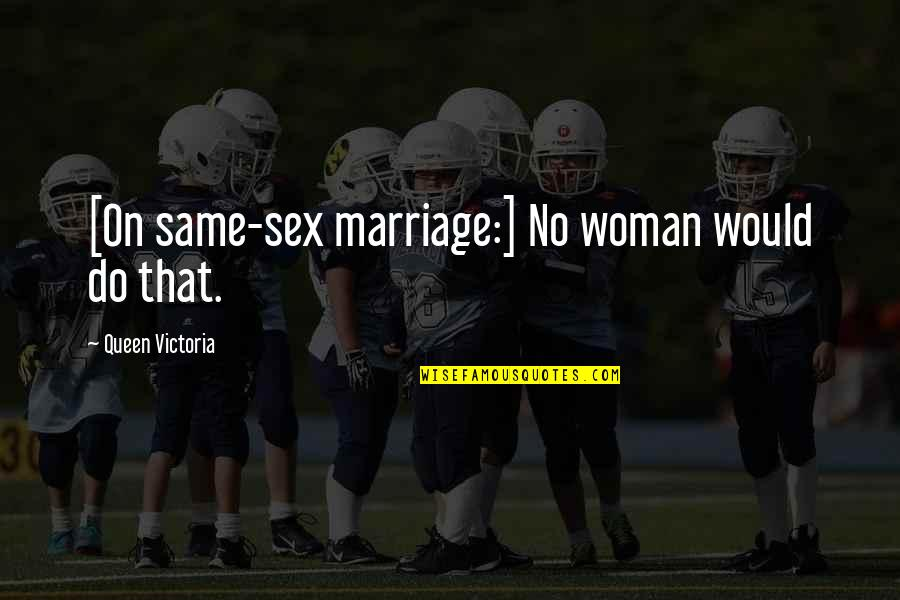Queen Victoria's Quotes By Queen Victoria: [On same-sex marriage:] No woman would do that.