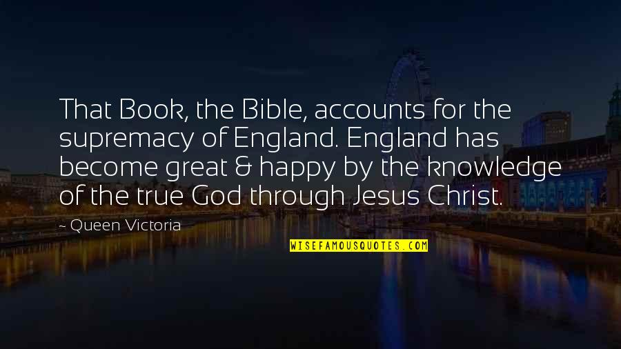 Queen Victoria's Quotes By Queen Victoria: That Book, the Bible, accounts for the supremacy