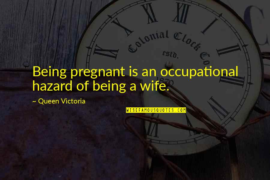 Queen Victoria's Quotes By Queen Victoria: Being pregnant is an occupational hazard of being