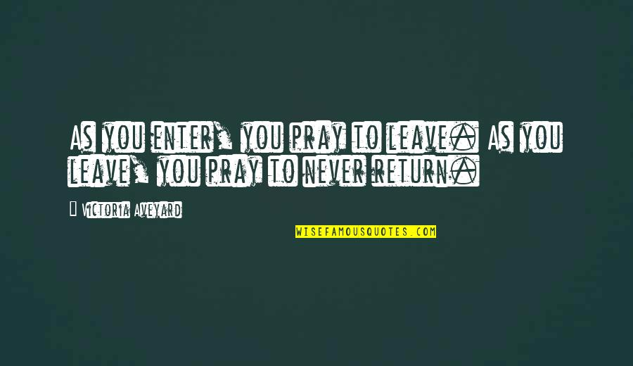 Queen Victoria's Quotes By Victoria Aveyard: As you enter, you pray to leave. As