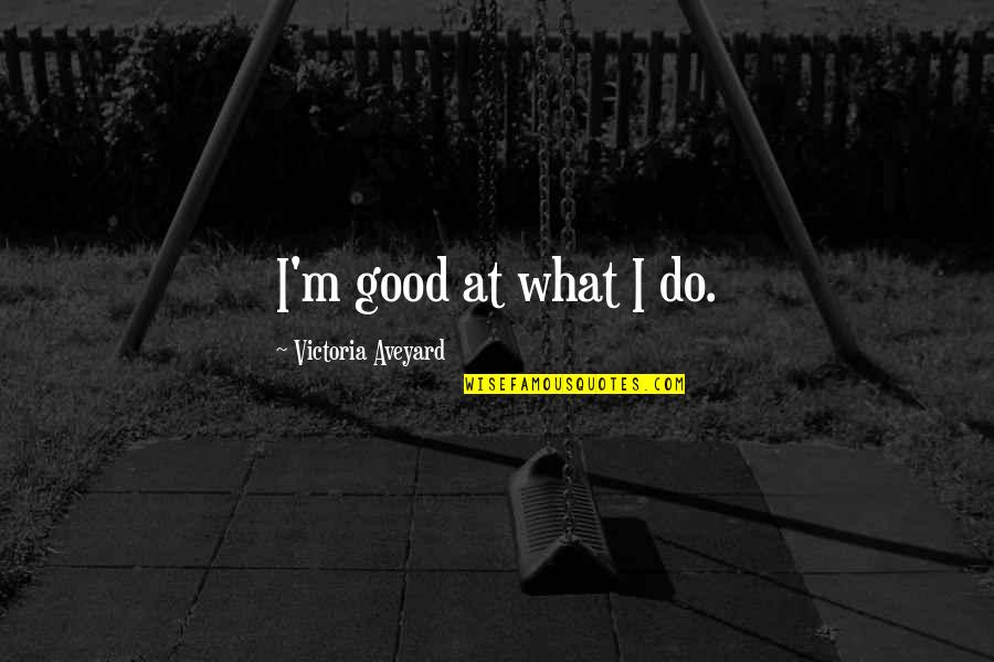 Queen Victoria's Quotes By Victoria Aveyard: I'm good at what I do.