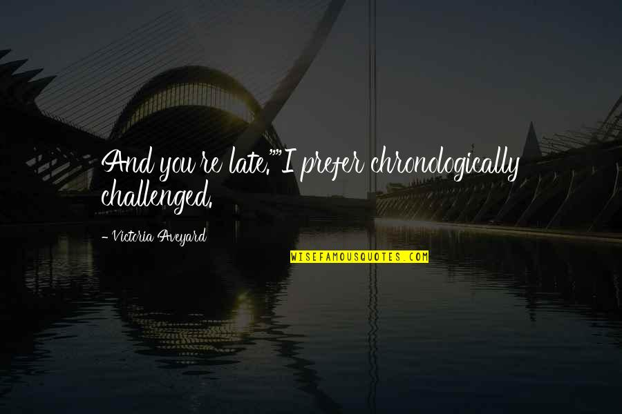 """Queen Victoria's Quotes By Victoria Aveyard: And you're late.""""""""I prefer chronologically challenged."""