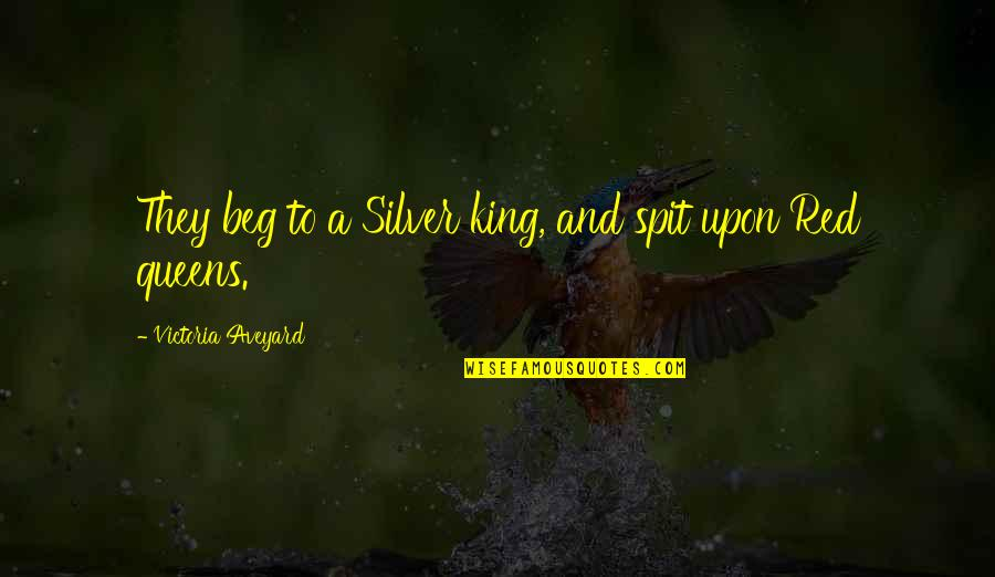 Queen Victoria's Quotes By Victoria Aveyard: They beg to a Silver king, and spit