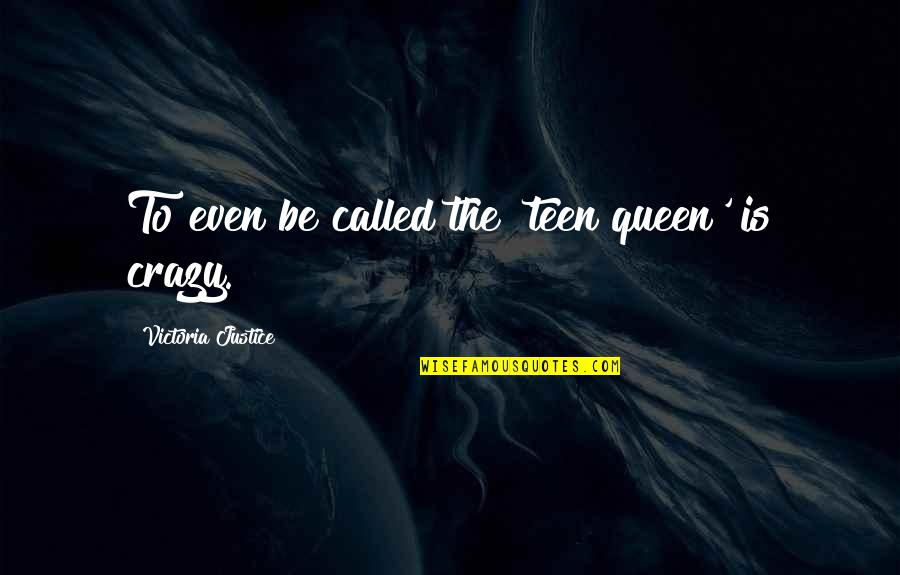 Queen Victoria's Quotes By Victoria Justice: To even be called the 'teen queen' is