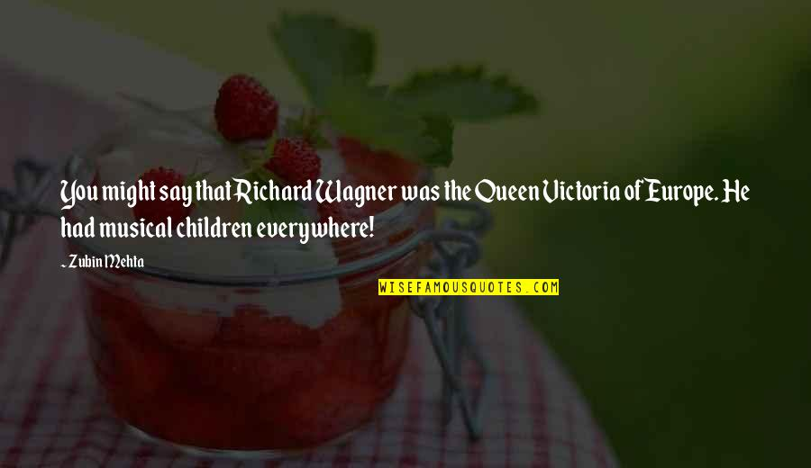 Queen Victoria's Quotes By Zubin Mehta: You might say that Richard Wagner was the