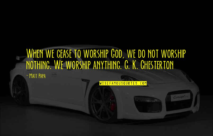 Queens Ny Quotes By Matt Papa: When we cease to worship God, we do