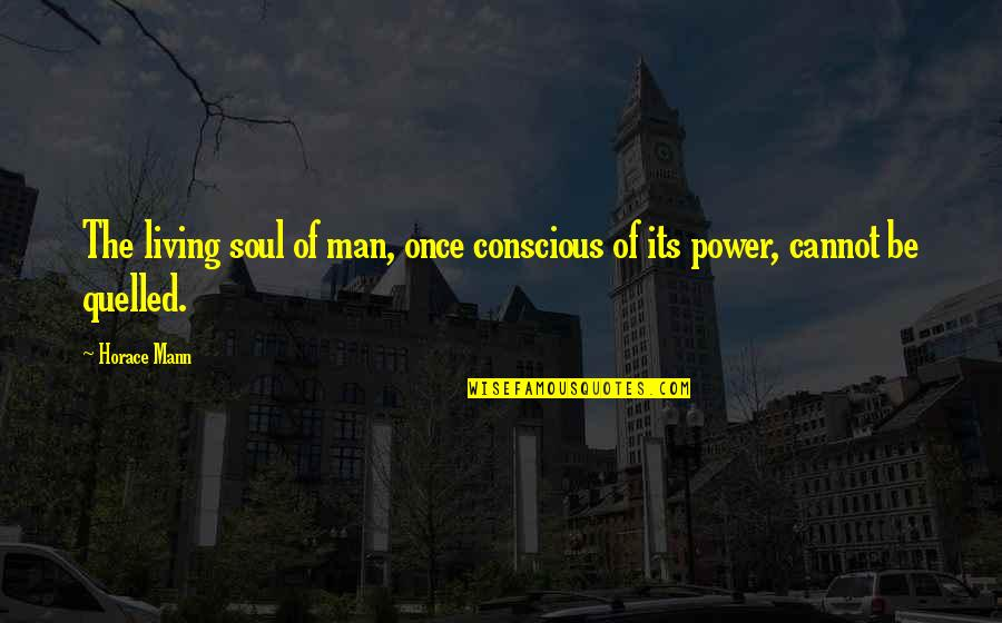 Quelled Quotes By Horace Mann: The living soul of man, once conscious of