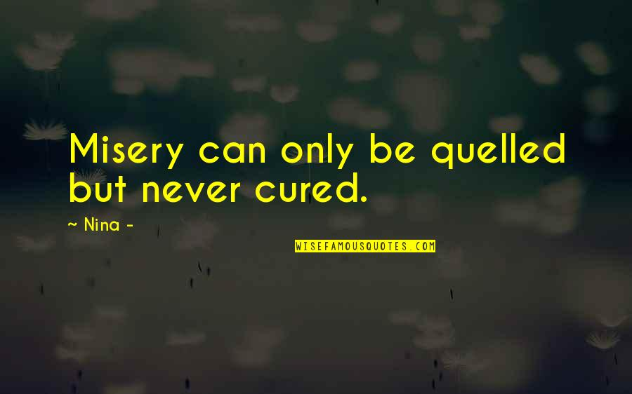 Quelled Quotes By Nina -: Misery can only be quelled but never cured.