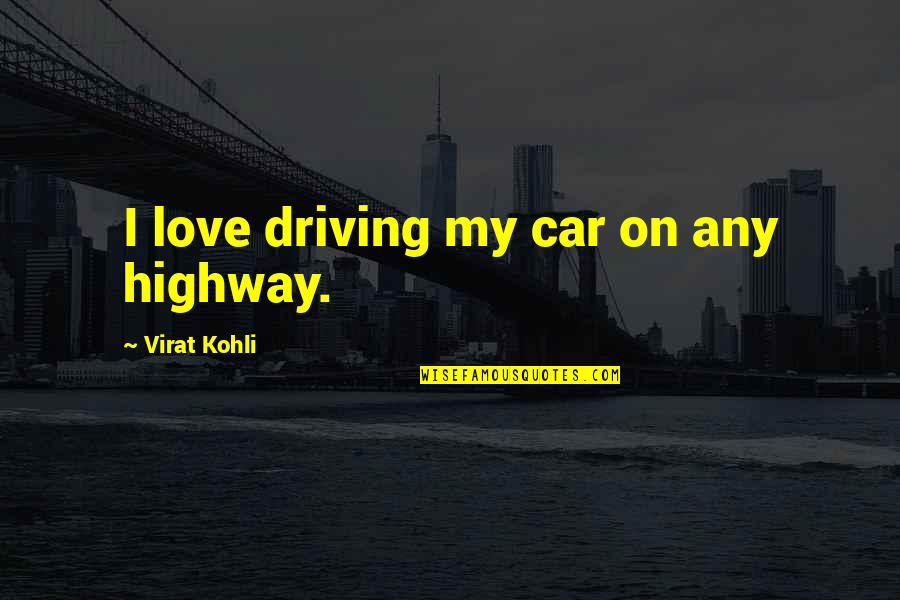 Quelled Quotes By Virat Kohli: I love driving my car on any highway.