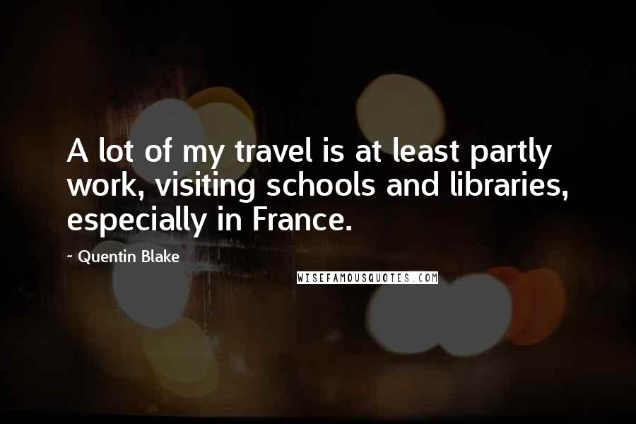 Quentin Blake quotes: A lot of my travel is at least partly work, visiting schools and libraries, especially in France.