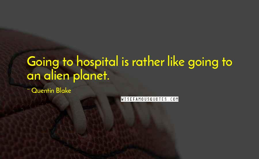 Quentin Blake quotes: Going to hospital is rather like going to an alien planet.