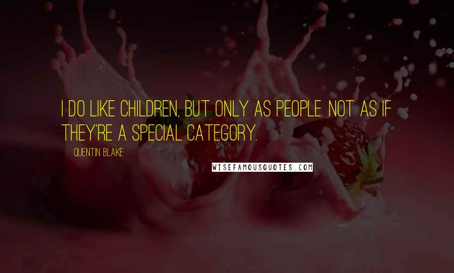 Quentin Blake quotes: I do like children, but only as people. Not as if they're a special category.