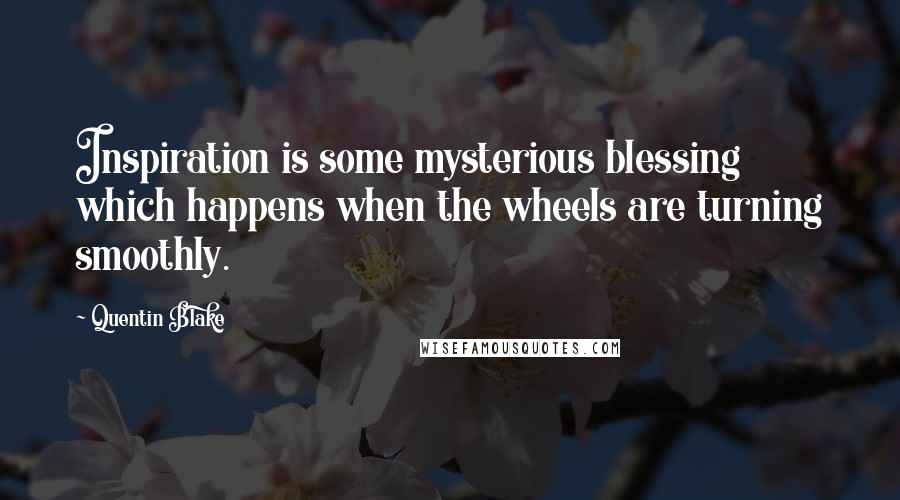 Quentin Blake quotes: Inspiration is some mysterious blessing which happens when the wheels are turning smoothly.