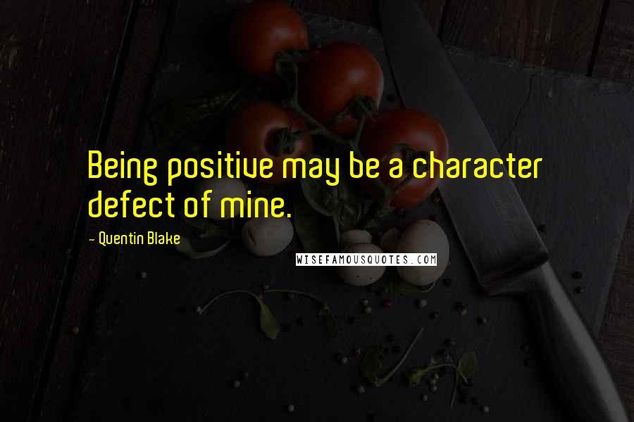 Quentin Blake quotes: Being positive may be a character defect of mine.