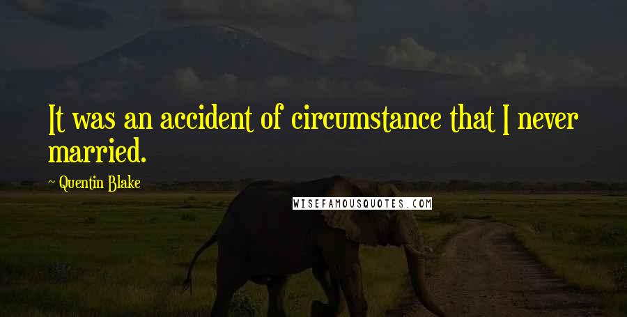 Quentin Blake quotes: It was an accident of circumstance that I never married.