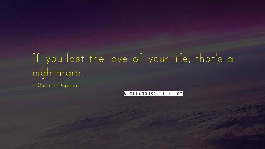 Quentin Dupieux quotes: If you lost the love of your life, that's a nightmare.