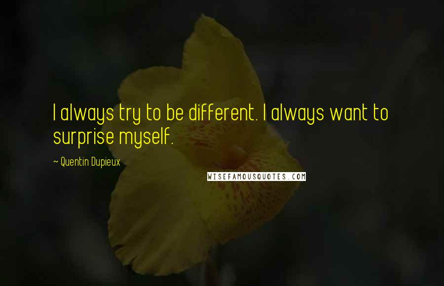 Quentin Dupieux quotes: I always try to be different. I always want to surprise myself.